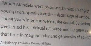 Quando Mandela foi preso ele era um jovem furioso, intimidado por um erro judicial. Aqueles anos na prisão foram muito cruciais. O sofrimento aprofundou suas faculdades espirituais, e ele cresceu naquela época em magnanimidade e generosidade de espírito
